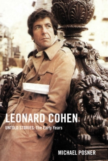 Leonard Cohen, Untold Stories: The Early Years : 1 by Michael Posner