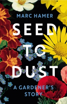 Seed to Dust : A Gardener's Story by Marc Hamer & Jonathan Ashworth