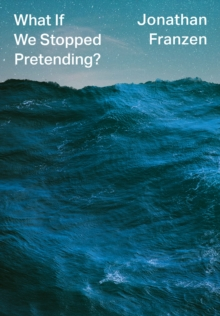 What If We Stopped Pretending? by Jonathan Franzen