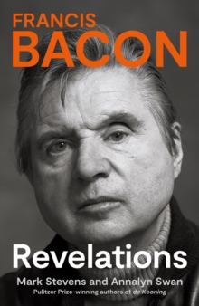 Francis Bacon : Revelations by Mark Stevens & Annalyn Swan