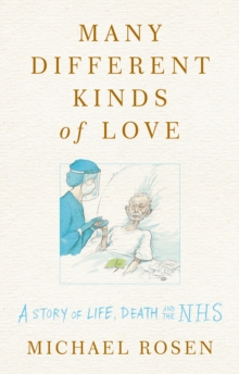 Many Different Kinds of Love : A story of life, death and the NHS by Michael Rosen