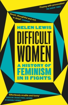 Difficult Women : A History of Feminism in 11 Fights by Helen Lewis |