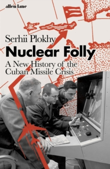 Nuclear Folly – A New History of the Cuban Missile Crisis by Serhii Plokhy | 9780241454732