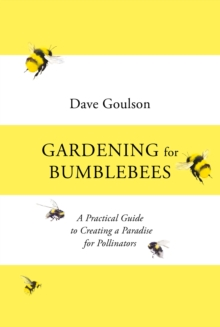 Gardening for Bumblebees : A Practical Guide to Creating a Paradise for Pollinators by Dave Goulson |