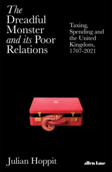 The Dreadful Monster and its Poor Relations : Taxing, Spending and the United Kingdom, 1707-2021 by Julian Hoppit | 9780241434420