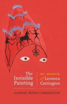 The Invisible Painting : My Memoir of Leonora Carrington by Gabriel Weisz Carrington | 9781526153937