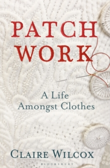 Patch Work : A Life Amongst Clothes by Claire Wilcox | 9781526614414