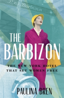 The Barbizon : The New York Hotel That Set Women Free by Paulina Bren | 9781529393026