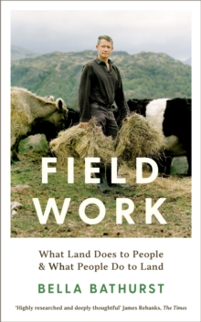 Field Work : What Land Does to People & What People Do to Land by Bella Bathurst