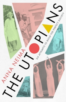The Utopians : Six Attempts to Build the Perfect Society by Anna Neima | 9781529023077