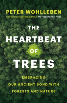 The Heartbeat of Trees : Embracing Our Ancient Bond with Forests and Nature by Peter Wohlleben | 9781771646895