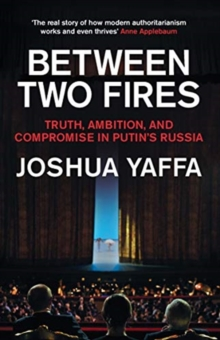 Between Two Fires : Truth, Ambition, and Compromise in Putin's Russia by Joshua Yaffa | 9781783783724