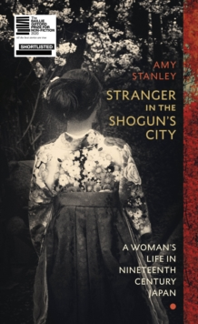 Stranger in the Shogun's City : A Woman's Life in Nineteenth-Century Japan by Amy Stanley | 9781784742300