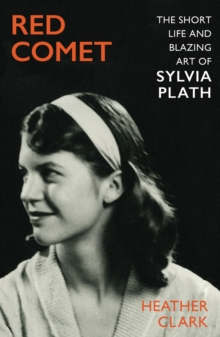 Red Comet : The Short Life and Blazing Art of Sylvia Plath by Heather Clark | 9781787332539