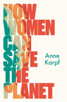 How Women Can Save The Planet by Anne Karpf | 9781787384613