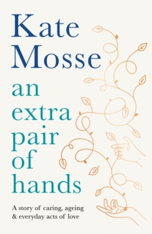 An Extra Pair of Hands : A story of caring, ageing and everyday acts of love by Kate Mosse