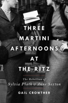 Three-Martini Afternoons at the Ritz : The Rebellion of Sylvia Plath & Anne Sexton by Gail Crowther | 9781982138394