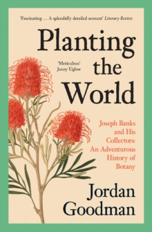 Planting the World : Joseph Banks and His Collectors: an Adventurous History of Botany by Jordan Goodman | 9780007578863