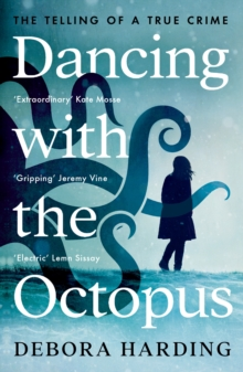 Dancing with the Octopus : The Telling of a True Crime by Debora Harding | 9781788165174