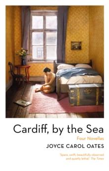 Cardiff, By the Sea by Joyce Carol Oates | 9781800241411